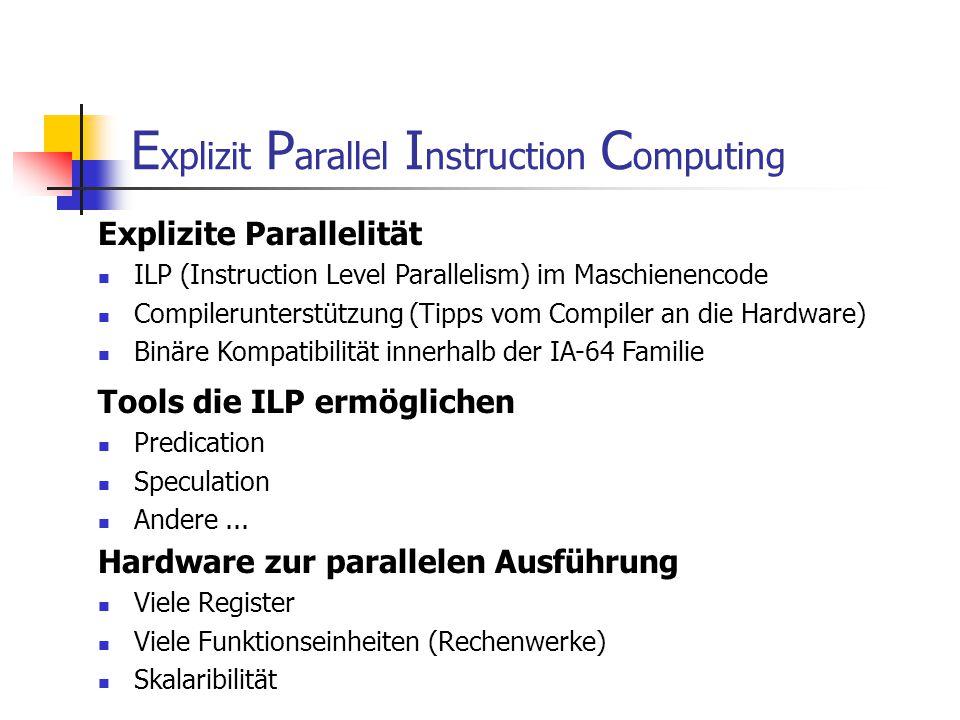 E xplizit P arallel I nstruction C omputing Explizite Parallelität ILP (Instruction Level Parallelism) im Maschienencode Compilerunterstützung (Tipps vom Compiler an die Hardware) Binäre Kompatibilität innerhalb der IA-64 Familie Tools die ILP ermöglichen Predication Speculation Andere...