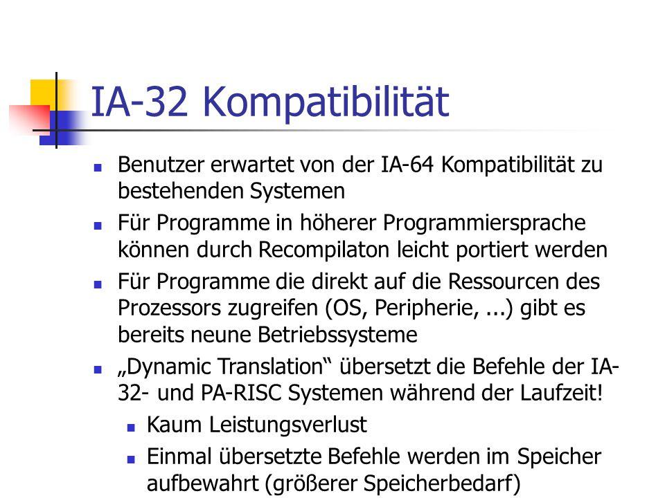 """IA-32 Kompatibilität Benutzer erwartet von der IA-64 Kompatibilität zu bestehenden Systemen Für Programme in höherer Programmiersprache können durch Recompilaton leicht portiert werden Für Programme die direkt auf die Ressourcen des Prozessors zugreifen (OS, Peripherie,...) gibt es bereits neune Betriebssysteme """"Dynamic Translation übersetzt die Befehle der IA- 32- und PA-RISC Systemen während der Laufzeit."""