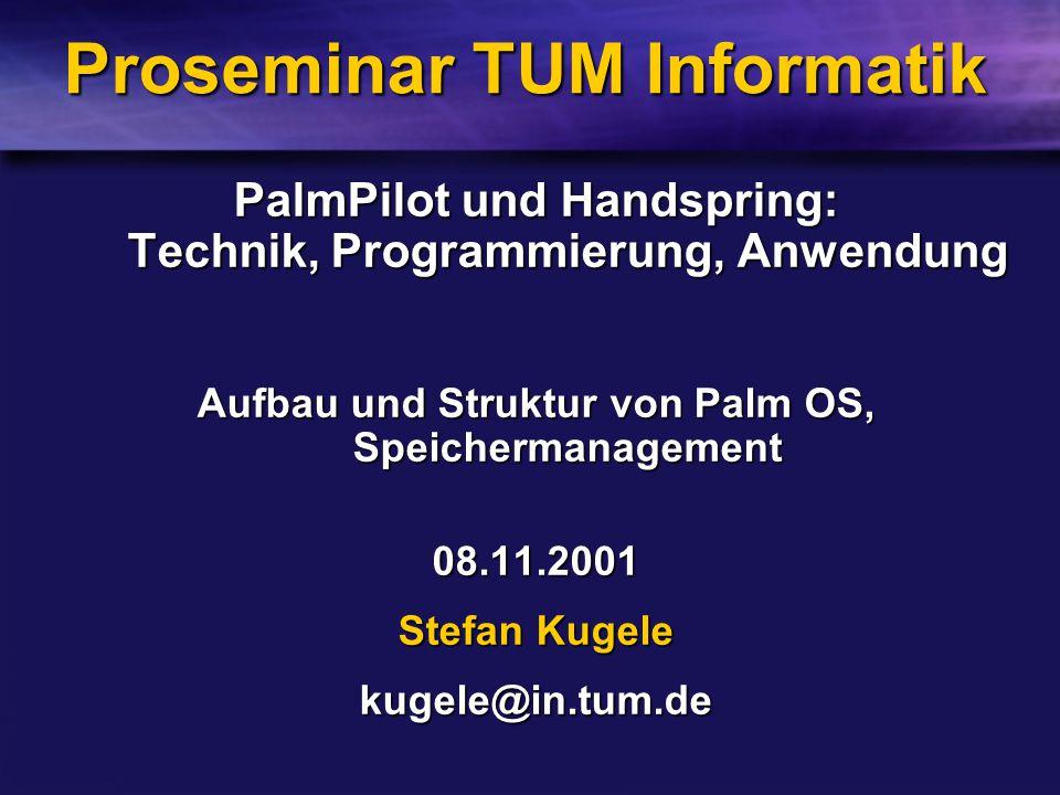 Proseminar TUM Informatik PalmPilot und Handspring: Technik, Programmierung, Anwendung Aufbau und Struktur von Palm OS, Speichermanagement 08.11.2001 Stefan Kugele kugele@in.tum.de