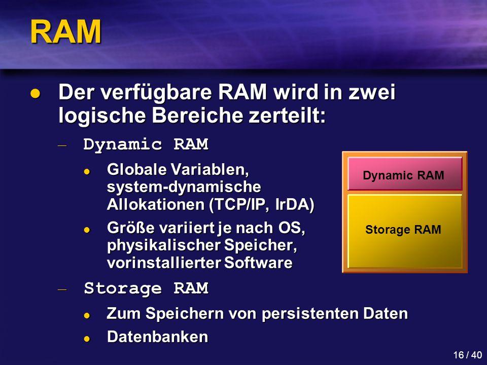 16 / 40 RAM Der verfügbare RAM wird in zwei logische Bereiche zerteilt: Der verfügbare RAM wird in zwei logische Bereiche zerteilt: — Dynamic RAM Globale Variablen, system-dynamische Allokationen (TCP/IP, IrDA) Globale Variablen, system-dynamische Allokationen (TCP/IP, IrDA) Größe variiert je nach OS, physikalischer Speicher, vorinstallierter Software Größe variiert je nach OS, physikalischer Speicher, vorinstallierter Software — Storage RAM Zum Speichern von persistenten Daten Zum Speichern von persistenten Daten Datenbanken Datenbanken Dynamic RAM Storage RAM
