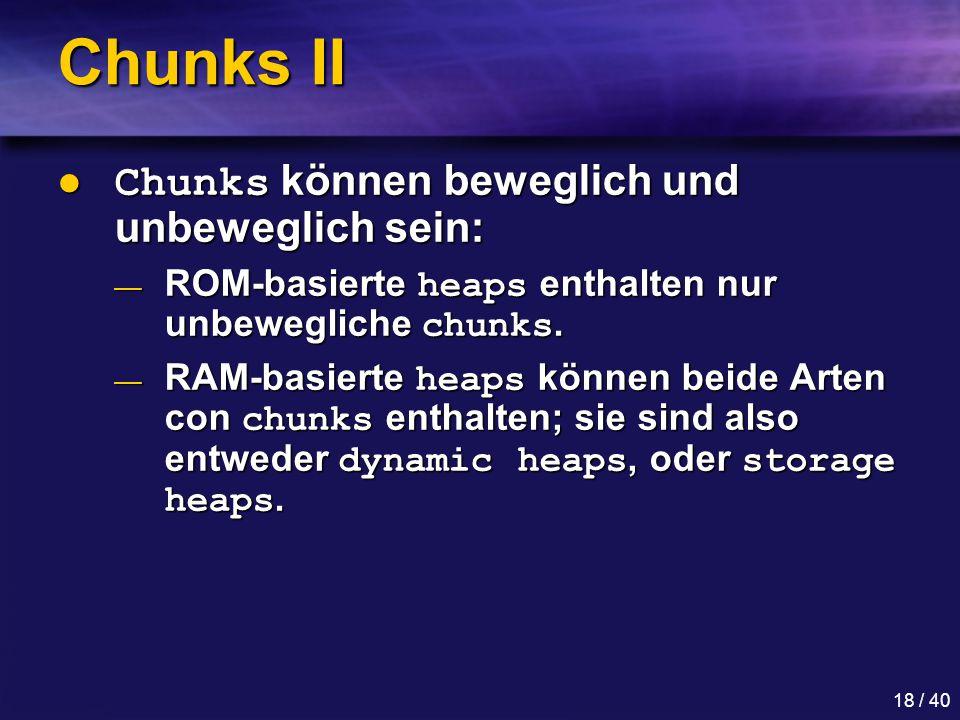 18 / 40 Chunks II Chunks können beweglich und unbeweglich sein: Chunks können beweglich und unbeweglich sein: — ROM-basierte heaps enthalten nur unbewegliche chunks.