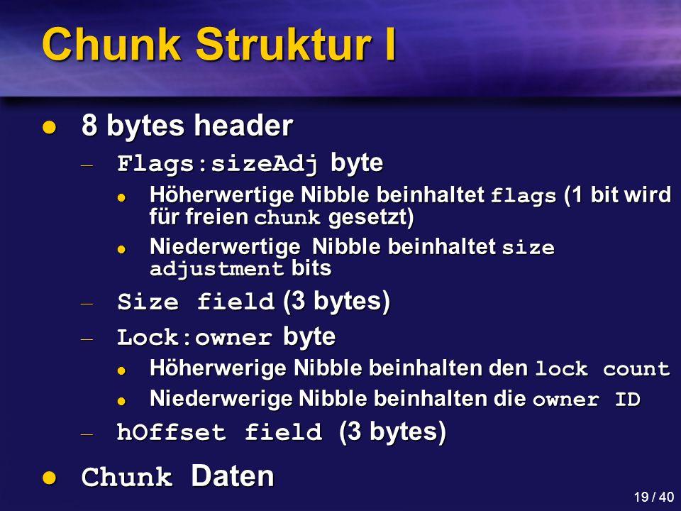 19 / 40 Chunk Struktur I 8 bytes header 8 bytes header — Flags:sizeAdj byte Höherwertige Nibble beinhaltet flags (1 bit wird für freien chunk gesetzt) Höherwertige Nibble beinhaltet flags (1 bit wird für freien chunk gesetzt) Niederwertige Nibble beinhaltet size adjustment bits Niederwertige Nibble beinhaltet size adjustment bits — Size field (3 bytes) — Lock:owner byte Höherwerige Nibble beinhalten den lock count Höherwerige Nibble beinhalten den lock count Niederwerige Nibble beinhalten die owner ID Niederwerige Nibble beinhalten die owner ID — hOffset field (3 bytes) Chunk Daten Chunk Daten