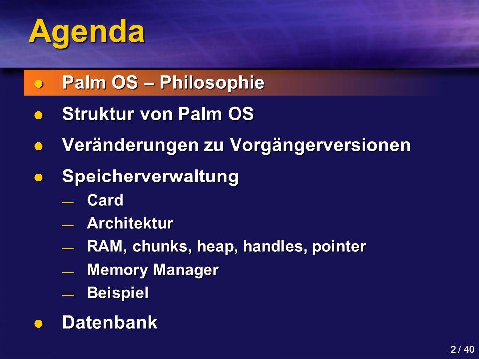 2 / 40 Agenda Palm OS – Philosophie Palm OS – Philosophie Struktur von Palm OS Struktur von Palm OS Veränderungen zu Vorgängerversionen Veränderungen zu Vorgängerversionen Speicherverwaltung Speicherverwaltung — Card — Architektur — RAM, chunks, heap, handles, pointer — Memory Manager — Beispiel Datenbank Datenbank