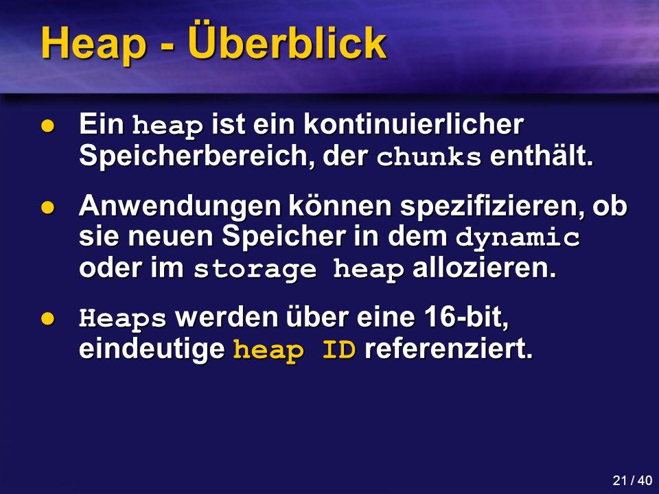21 / 40 Heap - Überblick Ein heap ist ein kontinuierlicher Speicherbereich, der chunks enthält.