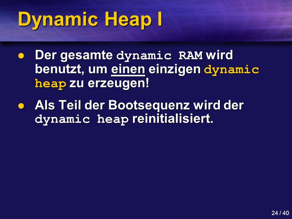 24 / 40 Dynamic Heap I Der gesamte dynamic RAM wird benutzt, um einen einzigen dynamic heap zu erzeugen.