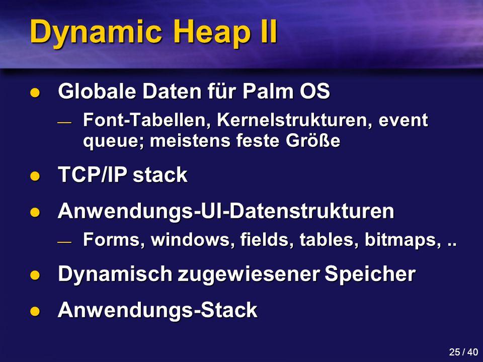 25 / 40 Dynamic Heap II Globale Daten für Palm OS Globale Daten für Palm OS — Font-Tabellen, Kernelstrukturen, event queue; meistens feste Größe TCP/IP stack TCP/IP stack Anwendungs-UI-Datenstrukturen Anwendungs-UI-Datenstrukturen — Forms, windows, fields, tables, bitmaps,..