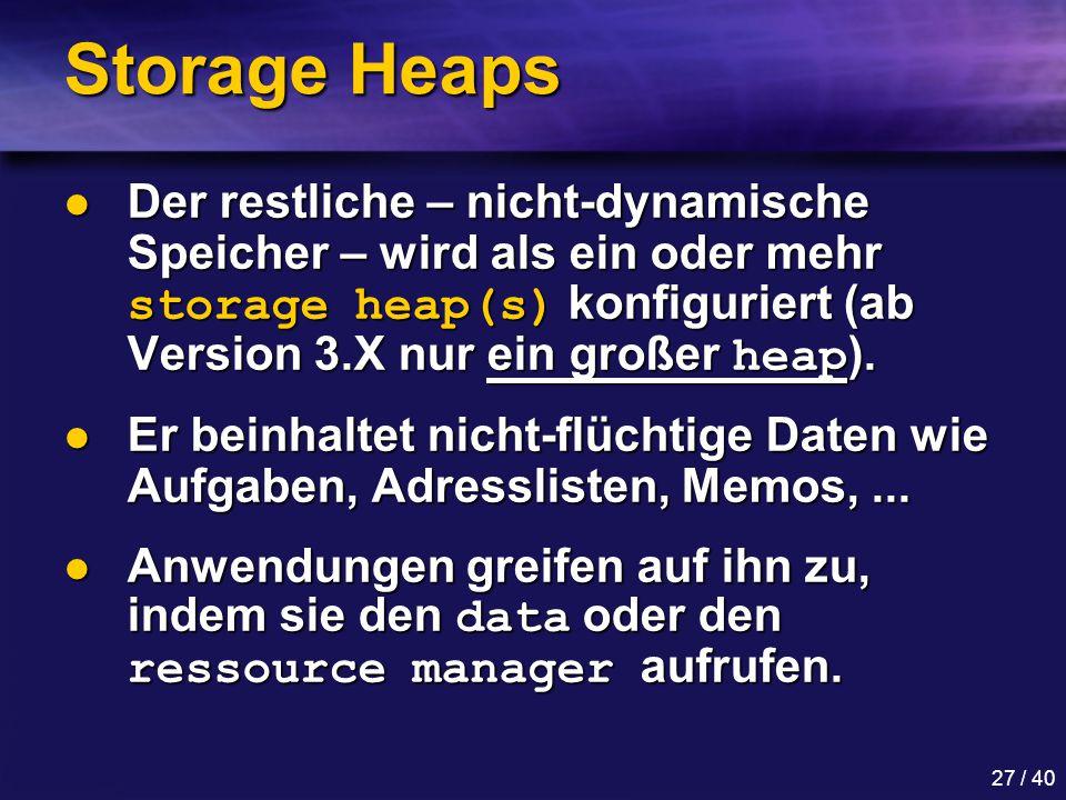 27 / 40 Storage Heaps Der restliche – nicht-dynamische Speicher – wird als ein oder mehr storage heap(s) konfiguriert (ab Version 3.X nur ein großer heap ).