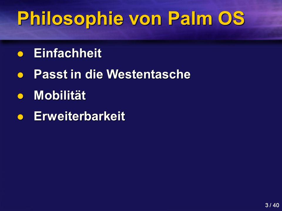 3 / 40 Philosophie von Palm OS Einfachheit Einfachheit Passt in die Westentasche Passt in die Westentasche Mobilität Mobilität Erweiterbarkeit Erweiterbarkeit
