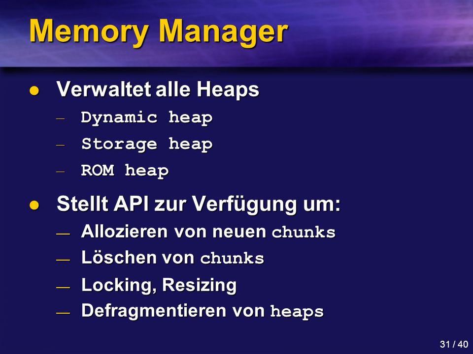 31 / 40 Memory Manager Verwaltet alle Heaps Verwaltet alle Heaps — Dynamic heap — Storage heap — ROM heap Stellt API zur Verfügung um: Stellt API zur Verfügung um: — Allozieren von neuen chunks — Löschen von chunks — Locking, Resizing — Defragmentieren von heaps