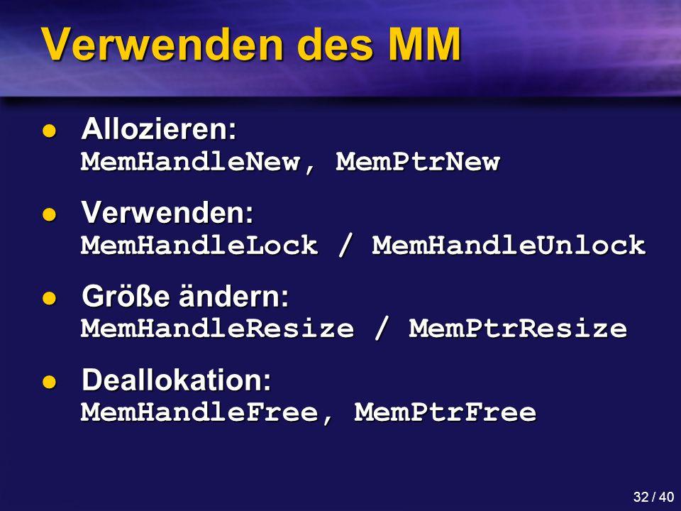 32 / 40 Verwenden des MM Allozieren: MemHandleNew, MemPtrNew Allozieren: MemHandleNew, MemPtrNew Verwenden: MemHandleLock / MemHandleUnlock Verwenden: MemHandleLock / MemHandleUnlock Größe ändern: MemHandleResize / MemPtrResize Größe ändern: MemHandleResize / MemPtrResize Deallokation: MemHandleFree, MemPtrFree Deallokation: MemHandleFree, MemPtrFree