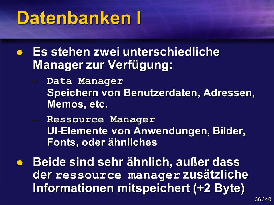 36 / 40 Datenbanken I Es stehen zwei unterschiedliche Manager zur Verfügung: Es stehen zwei unterschiedliche Manager zur Verfügung: — Data Manager Speichern von Benutzerdaten, Adressen, Memos, etc.