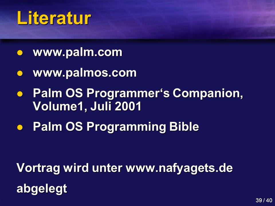 39 / 40 Literatur www.palm.com www.palm.com www.palmos.com www.palmos.com Palm OS Programmer's Companion, Volume1, Juli 2001 Palm OS Programmer's Companion, Volume1, Juli 2001 Palm OS Programming Bible Palm OS Programming Bible Vortrag wird unter www.nafyagets.de abgelegt