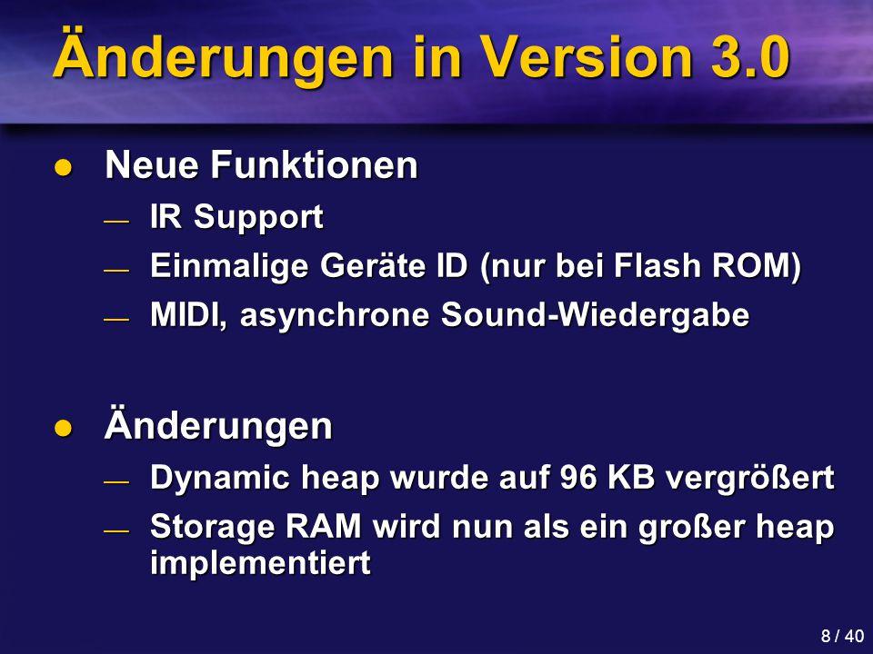 8 / 40 Änderungen in Version 3.0 Neue Funktionen Neue Funktionen — IR Support — Einmalige Geräte ID (nur bei Flash ROM) — MIDI, asynchrone Sound-Wiedergabe Änderungen Änderungen — Dynamic heap wurde auf 96 KB vergrößert — Storage RAM wird nun als ein großer heap implementiert