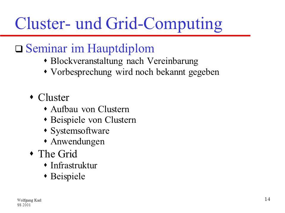Wolfgang Karl SS 2001 14 Cluster- und Grid-Computing  Seminar im Hauptdiplom  Blockveranstaltung nach Vereinbarung  Vorbesprechung wird noch bekannt gegeben  Cluster  Aufbau von Clustern  Beispiele von Clustern  Systemsoftware  Anwendungen  The Grid  Infrastruktur  Beispiele