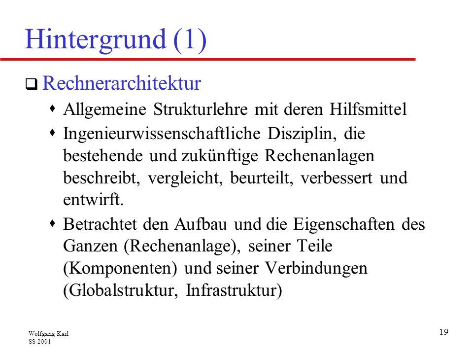 Wolfgang Karl SS 2001 19 Hintergrund (1)  Rechnerarchitektur  Allgemeine Strukturlehre mit deren Hilfsmittel  Ingenieurwissenschaftliche Disziplin, die bestehende und zukünftige Rechenanlagen beschreibt, vergleicht, beurteilt, verbessert und entwirft.