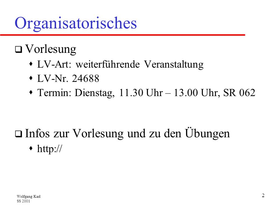 Wolfgang Karl SS 2001 3 Organisatorisches  Sprechstunde: Wolfgang Karl  Dienstag, 14.30 – 16.00 Uhr und nach Vereinbarung  Raum 161, Gebäude 20.20  Email: karl@ira.uka.de, karlw@in.tum.dekarl@ira.uka.dekarlw@in.tum.de  Prüfung  Ende des Sommersemester, Kolloquium, Schein  Der Termin wird noch bekannt gegeben.