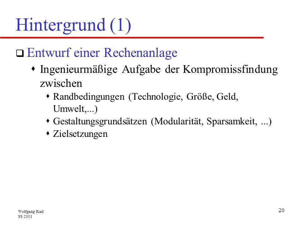 Wolfgang Karl SS 2001 20 Hintergrund (1)  Entwurf einer Rechenanlage  Ingenieurmäßige Aufgabe der Kompromissfindung zwischen  Randbedingungen (Technologie, Größe, Geld, Umwelt,...)  Gestaltungsgrundsätzen (Modularität, Sparsamkeit,...)  Zielsetzungen
