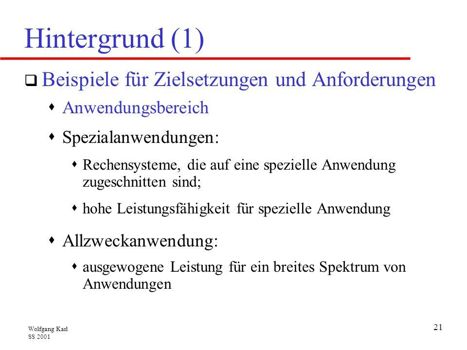 Wolfgang Karl SS 2001 21 Hintergrund (1)  Beispiele für Zielsetzungen und Anforderungen  Anwendungsbereich  Spezialanwendungen:  Rechensysteme, die auf eine spezielle Anwendung zugeschnitten sind;  hohe Leistungsfähigkeit für spezielle Anwendung  Allzweckanwendung:  ausgewogene Leistung für ein breites Spektrum von Anwendungen
