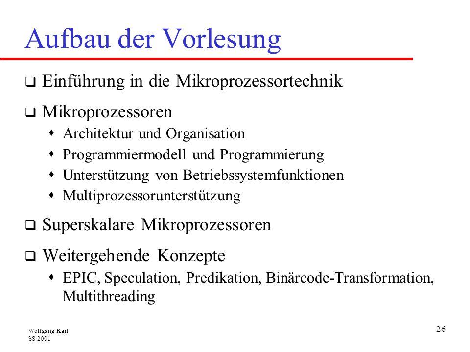Wolfgang Karl SS 2001 26 Aufbau der Vorlesung  Einführung in die Mikroprozessortechnik  Mikroprozessoren  Architektur und Organisation  Programmiermodell und Programmierung  Unterstützung von Betriebssystemfunktionen  Multiprozessorunterstützung  Superskalare Mikroprozessoren  Weitergehende Konzepte  EPIC, Speculation, Predikation, Binärcode-Transformation, Multithreading