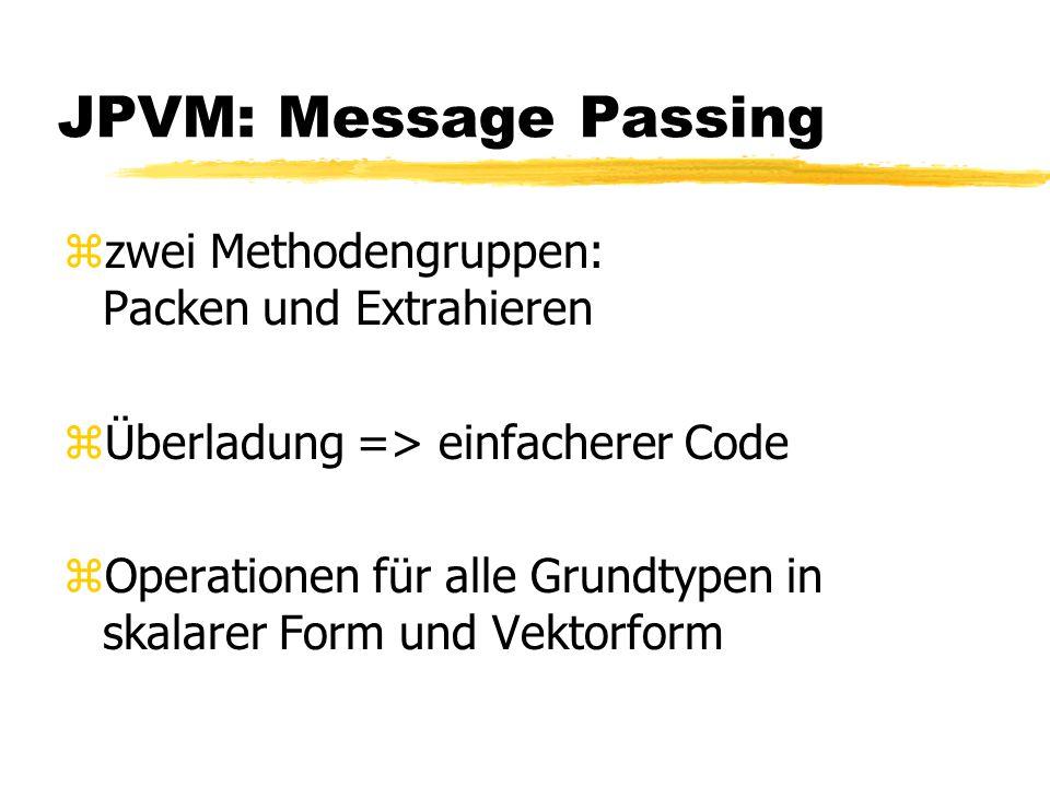 JPVM: Message Passing zzwei Methodengruppen: Packen und Extrahieren zÜberladung => einfacherer Code zOperationen für alle Grundtypen in skalarer Form und Vektorform