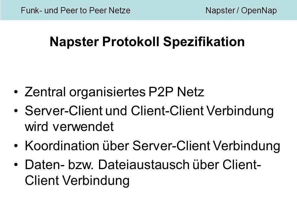 Funk- und Peer to Peer NetzeNapster / OpenNap Napster Protokoll Spezifikation Zentral organisiertes P2P Netz Server-Client und Client-Client Verbindung wird verwendet Koordination über Server-Client Verbindung Daten- bzw.