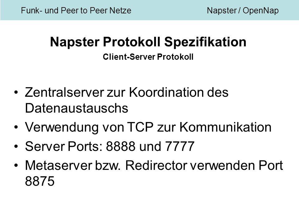 Funk- und Peer to Peer NetzeNapster / OpenNap Napster Protokoll Spezifikation Client-Server Protokoll Zentralserver zur Koordination des Datenaustauschs Verwendung von TCP zur Kommunikation Server Ports: 8888 und 7777 Metaserver bzw.