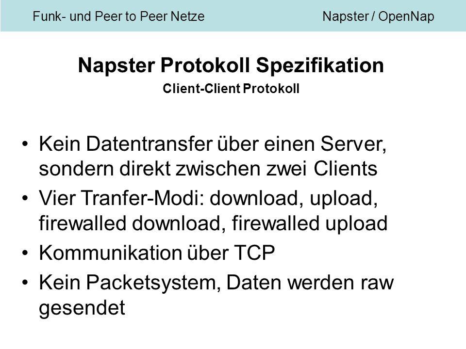 Funk- und Peer to Peer NetzeNapster / OpenNap Napster Protokoll Spezifikation Client-Client Protokoll Kein Datentransfer über einen Server, sondern direkt zwischen zwei Clients Vier Tranfer-Modi: download, upload, firewalled download, firewalled upload Kommunikation über TCP Kein Packetsystem, Daten werden raw gesendet