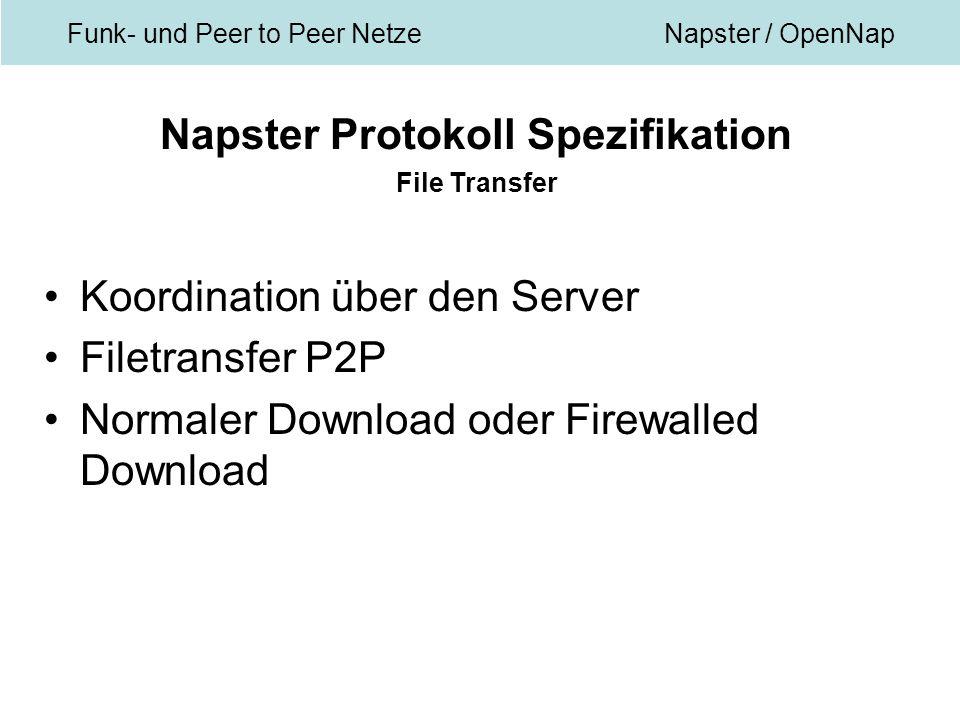 Funk- und Peer to Peer NetzeNapster / OpenNap Napster Protokoll Spezifikation File Transfer Koordination über den Server Filetransfer P2P Normaler Download oder Firewalled Download