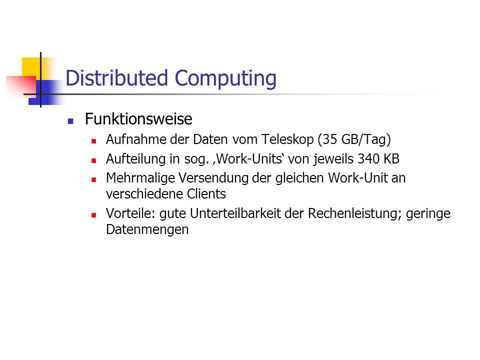 Distributed Computing Funktionsweise Aufnahme der Daten vom Teleskop (35 GB/Tag) Aufteilung in sog. 'Work-Units' von jeweils 340 KB Mehrmalige Versend