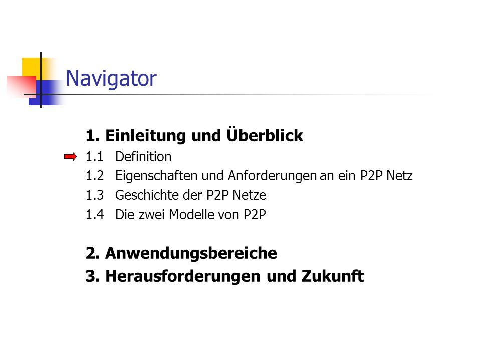 Navigator 1. Einleitung und Überblick 1.1Definition 1.2Eigenschaften und Anforderungen an ein P2P Netz 1.3Geschichte der P2P Netze 1.4Die zwei Modelle
