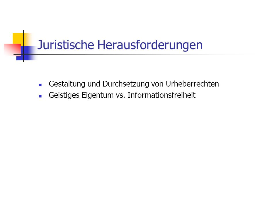 Juristische Herausforderungen Gestaltung und Durchsetzung von Urheberrechten Geistiges Eigentum vs. Informationsfreiheit