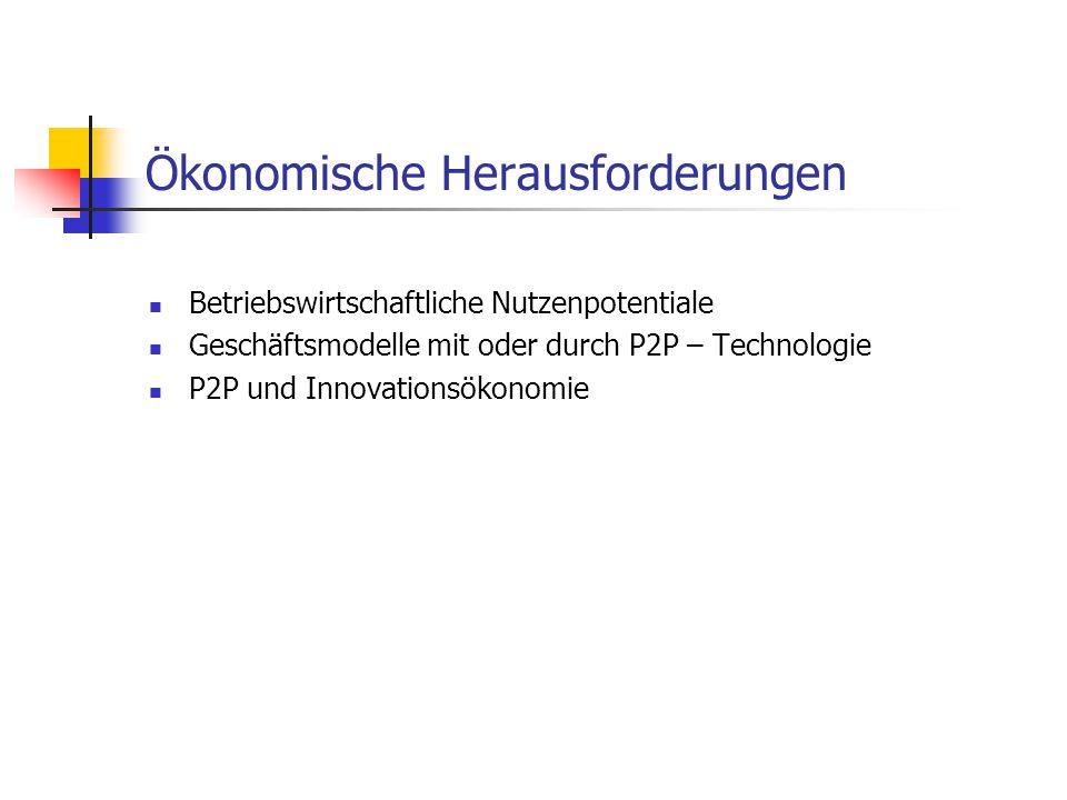 Ökonomische Herausforderungen Betriebswirtschaftliche Nutzenpotentiale Geschäftsmodelle mit oder durch P2P – Technologie P2P und Innovationsökonomie