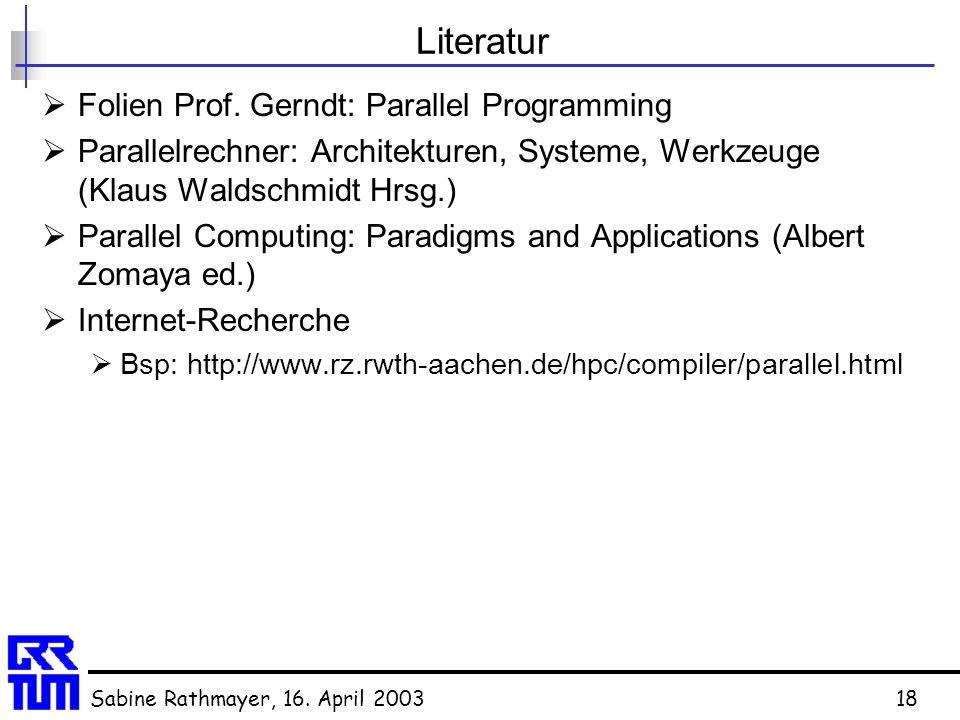 Sabine Rathmayer, 16. April 200318 Literatur  Folien Prof. Gerndt: Parallel Programming  Parallelrechner: Architekturen, Systeme, Werkzeuge (Klaus W