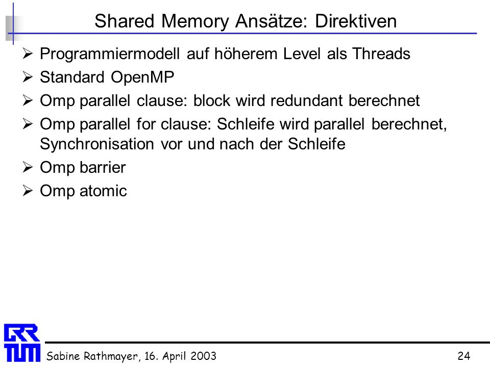 Sabine Rathmayer, 16. April 200324 Shared Memory Ansätze: Direktiven  Programmiermodell auf höherem Level als Threads  Standard OpenMP  Omp paralle