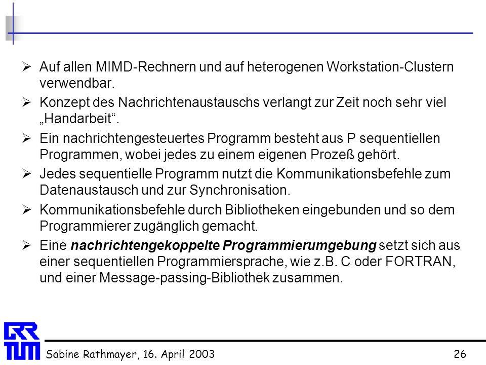 Sabine Rathmayer, 16. April 200326  Auf allen MIMD-Rechnern und auf heterogenen Workstation-Clustern verwendbar.  Konzept des Nachrichtenaustauschs