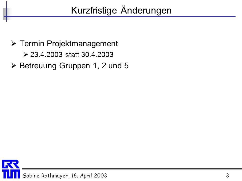 Sabine Rathmayer, 16. April 20033 Kurzfristige Änderungen  Termin Projektmanagement  23.4.2003 statt 30.4.2003  Betreuung Gruppen 1, 2 und 5