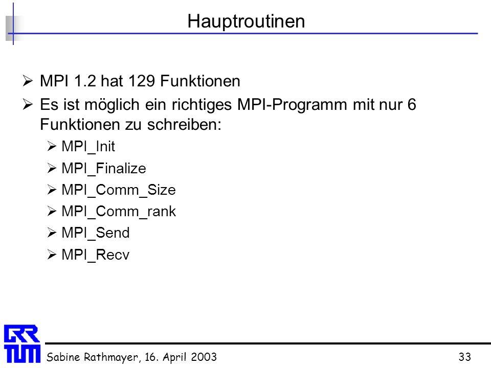 Sabine Rathmayer, 16. April 200333 Hauptroutinen  MPI 1.2 hat 129 Funktionen  Es ist möglich ein richtiges MPI-Programm mit nur 6 Funktionen zu schr