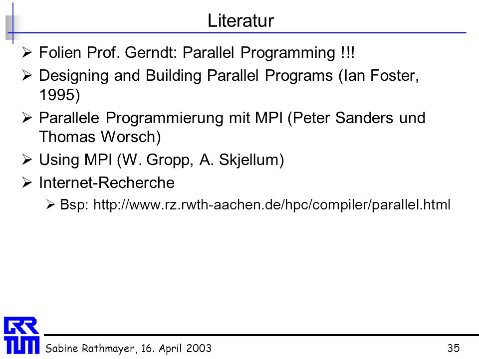 Sabine Rathmayer, 16. April 200335 Literatur  Folien Prof. Gerndt: Parallel Programming !!!  Designing and Building Parallel Programs (Ian Foster, 1