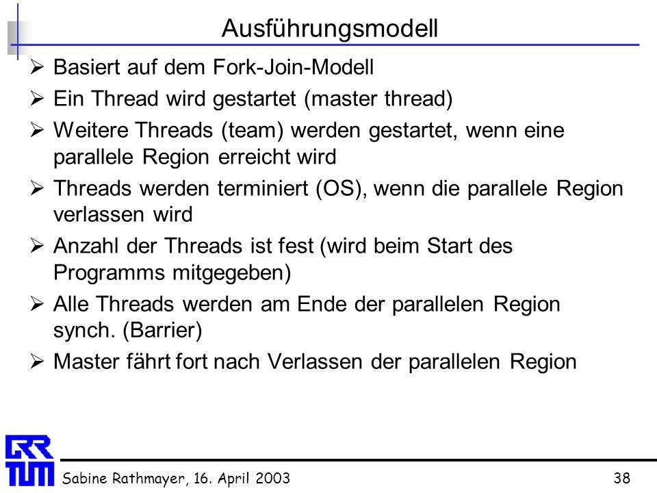 Sabine Rathmayer, 16. April 200338 Ausführungsmodell  Basiert auf dem Fork-Join-Modell  Ein Thread wird gestartet (master thread)  Weitere Threads