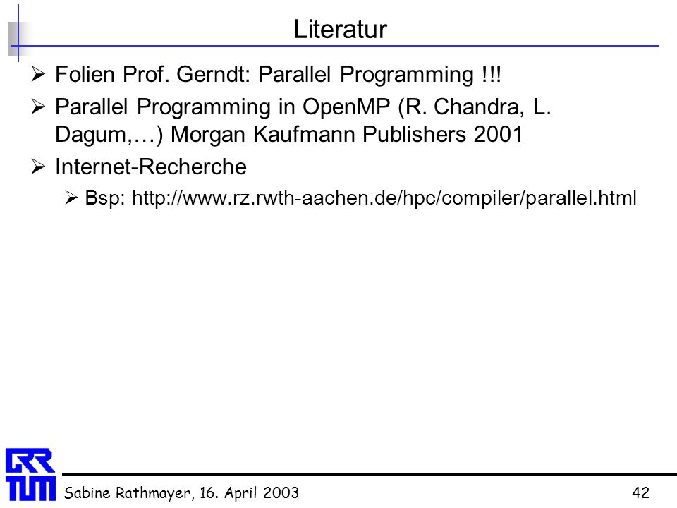 Sabine Rathmayer, 16. April 200342 Literatur  Folien Prof. Gerndt: Parallel Programming !!!  Parallel Programming in OpenMP (R. Chandra, L. Dagum,…)