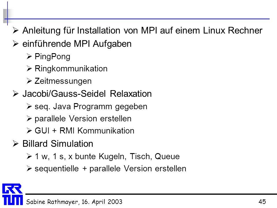 Sabine Rathmayer, 16. April 200345  Anleitung für Installation von MPI auf einem Linux Rechner  einführende MPI Aufgaben  PingPong  Ringkommunikat