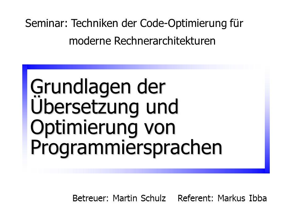 Grundlagen der Übersetzung und Optimierung von Programmiersprachen Seminar: Techniken der Code-Optimierung für moderne Rechnerarchitekturen Betreuer:
