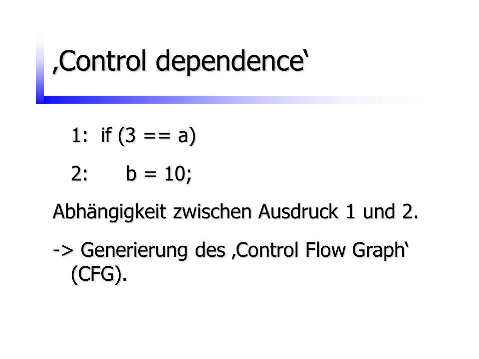 'Control dependence' 1:if (3 == a) 2: b = 10; Abhängigkeit zwischen Ausdruck 1 und 2. -> Generierung des 'Control Flow Graph' (CFG).