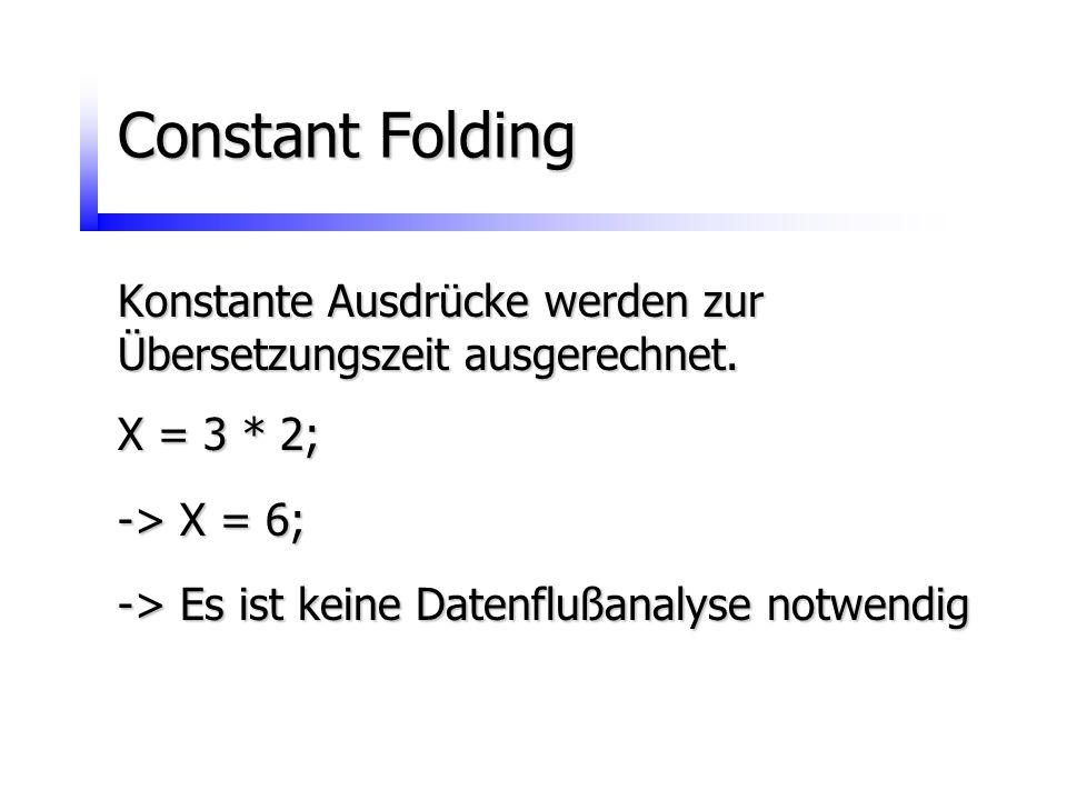 Constant Folding Konstante Ausdrücke werden zur Übersetzungszeit ausgerechnet. X = 3 * 2; -> X = 6; -> Es ist keine Datenflußanalyse notwendig