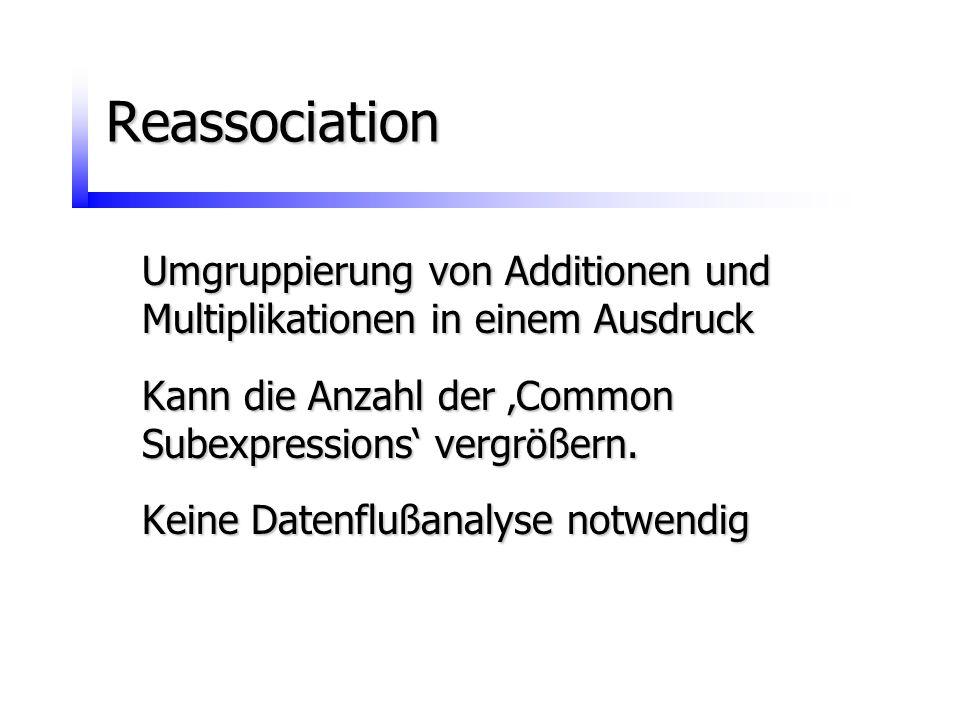 Reassociation Umgruppierung von Additionen und Multiplikationen in einem Ausdruck Kann die Anzahl der 'Common Subexpressions' vergrößern. Keine Datenf