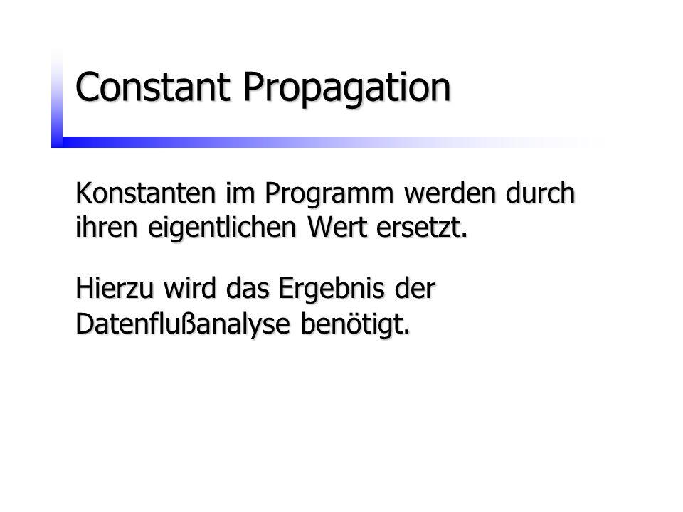 Constant Propagation Konstanten im Programm werden durch ihren eigentlichen Wert ersetzt. Hierzu wird das Ergebnis der Datenflußanalyse benötigt.