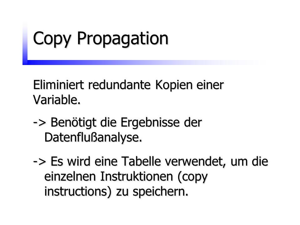 Copy Propagation Eliminiert redundante Kopien einer Variable. -> Benötigt die Ergebnisse der Datenflußanalyse. -> Es wird eine Tabelle verwendet, um d