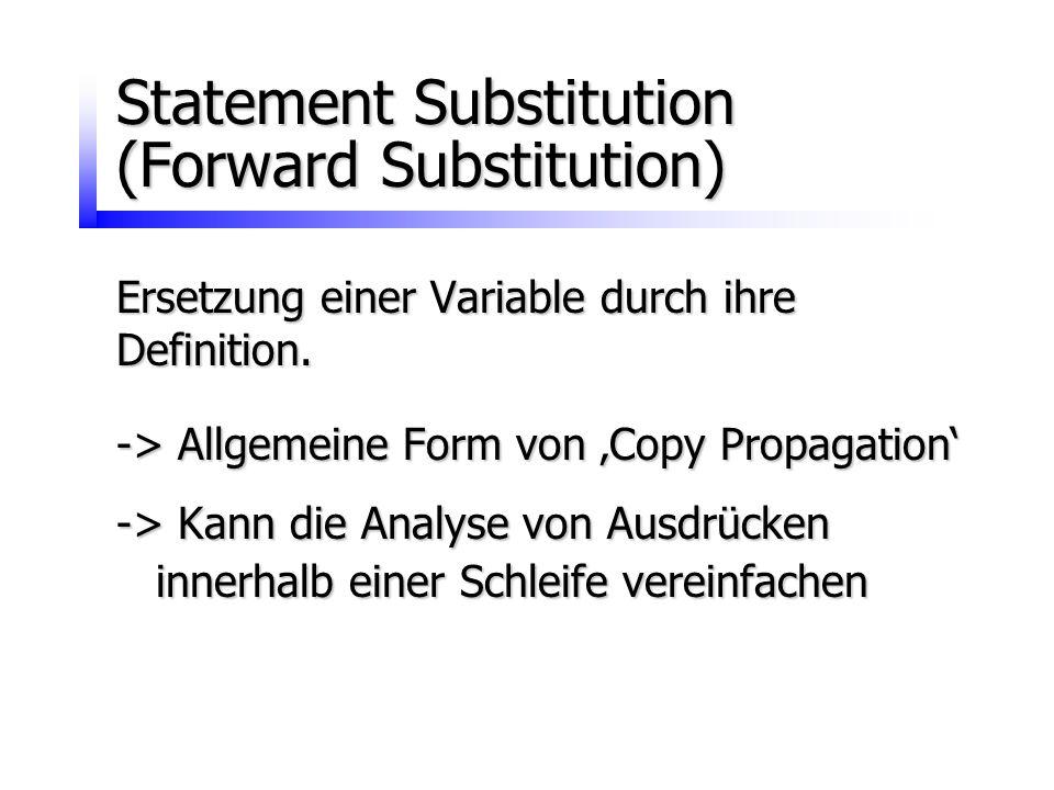 Statement Substitution (Forward Substitution) Ersetzung einer Variable durch ihre Definition. -> Allgemeine Form von 'Copy Propagation' -> Kann die An