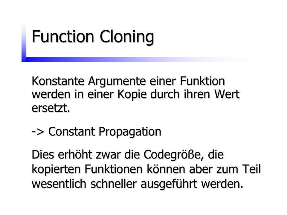 Function Cloning Konstante Argumente einer Funktion werden in einer Kopie durch ihren Wert ersetzt. -> Constant Propagation Dies erhöht zwar die Codeg