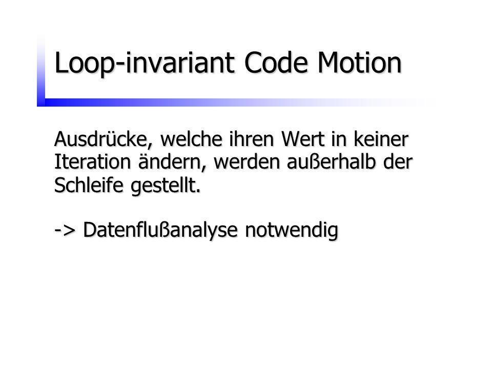 Loop-invariant Code Motion Ausdrücke, welche ihren Wert in keiner Iteration ändern, werden außerhalb der Schleife gestellt. -> Datenflußanalyse notwen